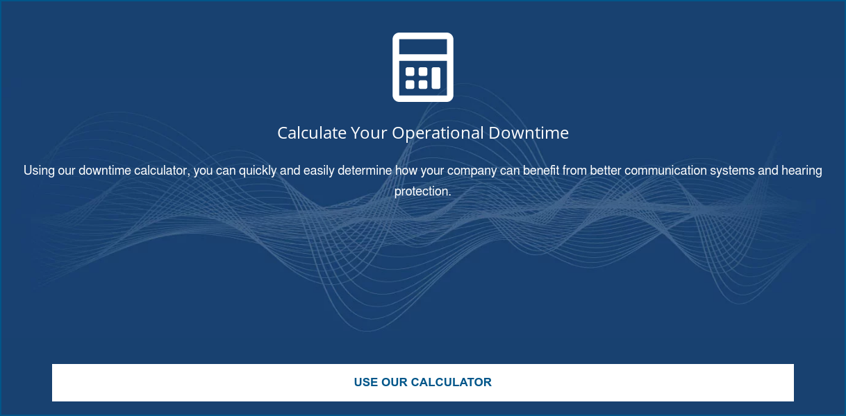 Calculate Your Operational Downtime  Using our downtime calculator, you can quickly and easily determine how your  company can benefit from better communication systems and hearing protection.  Use Our Calculator