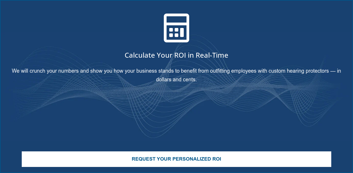 Calculate Your ROI in Real-Time  Using our ROI calculator, you can quickly and easily determine how your  company can benefit from outfitting employees with custom hearing protectors.  Calculate Your ROI