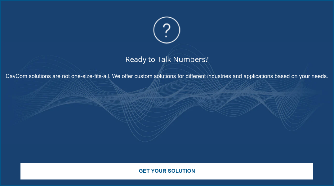 Ready to Talk Numbers?  CavCom solutions are not one-size-fits-all. We offer custom solutions for  different industries and applications based on your needs.  Get Your Solution