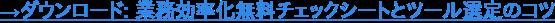 →ダウンロード: 業務効率化無料チェックシートとツール選定のコツ