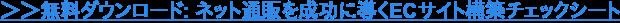 →ダウンロード: ネット通販を成功に導くECサイト構築無料チェックシート
