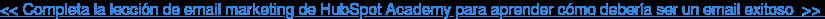<< Completa la lección de email marketing de HubSpot Academy para aprender cómo  debería ser un email exitoso>>