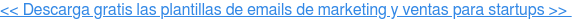 << Descarga gratis las plantillas de emails de marketing y ventas para startups  >>