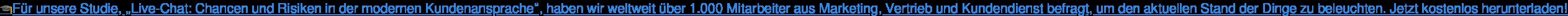 """Für unsere Studie, """"Live-Chat: Chancen und Risiken in der modernen  Kundenansprache"""", haben wir weltweit über 1.000 Mitarbeiter aus Marketing,  Vertrieb und Kundendienst befragt, um den aktuellen Stand der Dinge zu  beleuchten. Jetzt kostenlos herunterladen!"""