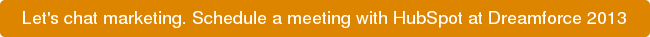 Let's chat marketing. Schedule a meeting with HubSpot at Dreamforce 2013