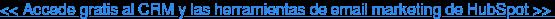 << Accede gratis al CRM y las herramientas de email marketing de HubSpot >>