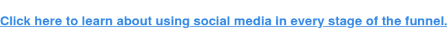 Click here to learn about using social media in every stage of the funnel.