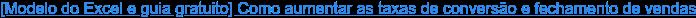 [Modelo do Excel e guia gratuito] Como aumentar as taxas de conversão e  fechamento de vendas