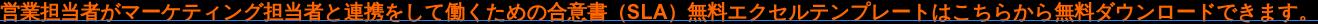 営業担当者がマーケティング担当者と連携をして働くための合意書(SLA)無料エクセルテンプレートはこちらから無料ダウンロードできます。