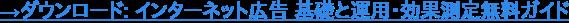 →ダウンロード: インターネット広告 基礎と運用・効果測定無料ガイド