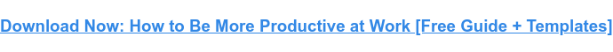 Download our complete guide to productivity here for more tips to improve your  productivity.