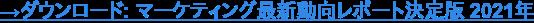 →ダウンロード: マーケティング最新動向レポート決定版 2021年