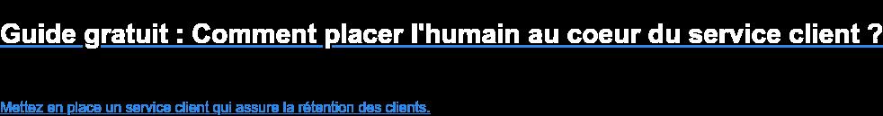 Guide gratuit : Comment placer l'humain au coeur du service client ?    Mettez en place un service client qui assure la rétention des clients.