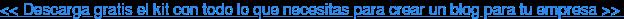 << Descarga gratisel kit con todo lo que necesitas para crear un blog para tu  empresa >>