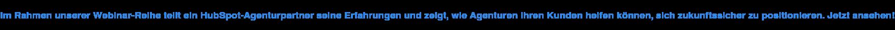 Im Rahmen unserer Webinar-Reihe teilt ein HubSpot-Agenturpartner seine  Erfahrungen und zeigt, wie Agenturen ihren Kunden helfen können, sich  zukunftssicher zu positionieren. Jetzt ansehen!