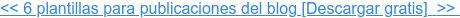<< 6 plantillas para publicaciones del blog [Descargar gratis]>>