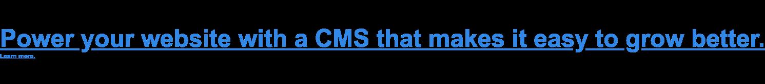 使用CMS为您的网站供电,使其变得容易变得更好。了解更多。