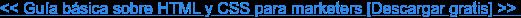 << Guía básica sobre HTML y CSS para marketers [Descargar gratis] >>