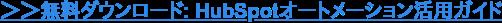 →ダウンロード: HubSpotオートメーション活用無料ガイド
