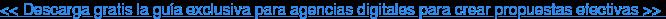 << Descarga gratis la guía exclusiva para agencias digitales para crear  propuestas efectivas >>