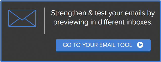Strengthen and test your emails by previewing in different inboxes. Go to you email tool.