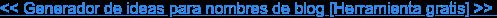 << Generador de ideas para nombres de blog [Herramienta gratis] >>