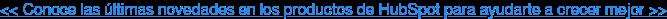 << Conoce las últimas novedades en los productos de HubSpot para ayudarte a  crecer mejor >>