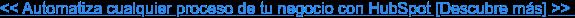 << Automatiza cualquier proceso de tu negocio con HubSpot [Descubre más] >>