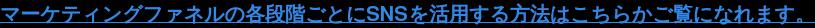 マーケティングファネルの各段階ごとにSNSを活用する方法はこちら