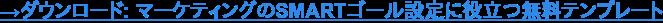 →ダウンロード: マーケティングのSMARTゴール設定に役立つ無料テンプレート