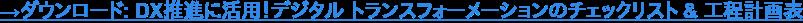 →ダウンロード: DX推進に活用!デジタル トランスフォーメーションのチェックリスト & 工程計画表