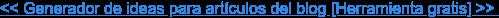 << Generador de ideas para artículos del blog [Herramienta gratis] >>