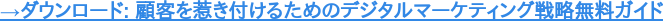→ダウンロード: 顧客を惹き付けるためのデジタルマーケティング戦略無料ガイド