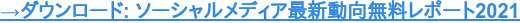 →ダウンロード: ソーシャルメディア最新動向無料レポート2021