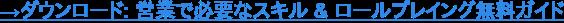 →ダウンロード: 営業で必要なスキル & ロールプレイング無料ガイド