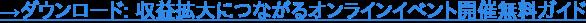 →ダウンロード: 収益拡大につながるオンラインイベント開催無料ガイド