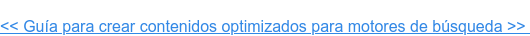 << Guía para crear contenidos optimizados para motores de búsqueda en 2020 >>