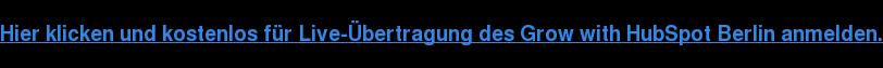 Hier klicken und kostenlos für Live-Übertragung des Grow with HubSpot Berlin  anmelden.