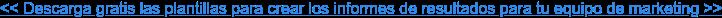 << Descarga gratis las plantillas para crear los informes de resultados para tu  equipo de marketing >>