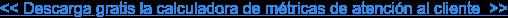 << Descarga gratis la calculadora de métricas de atención al cliente>>