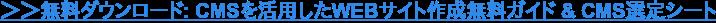 →ダウンロード: CMSを活用したWEBサイト作成無料ガイド & CMS選定シート
