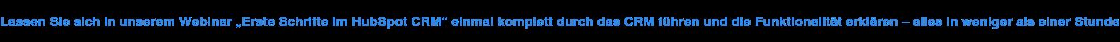 """Lassen Sie sich in unserem Webinar """"Erste Schritte im HubSpot CRM"""" einmal  komplett durch das CRM führen und die Funktionalität erklären – alles in  weniger als einer Stunde"""