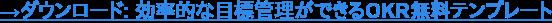 →ダウンロード: 効率的な目標管理ができるOKR無料テンプレート