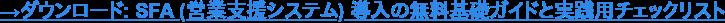 →ダウンロード: SFA (営業支援システム) 導入の無料基礎ガイドと実践用チェックリスト