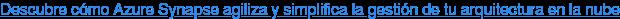 Descubre cómo Azure Synapse agiliza y simplifica la gestión de tu arquitectura  en la nube
