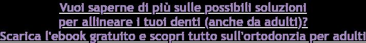 Vuoi saperne di più sulle possibili soluzioni   per allineare i tuoi denti (anche da adulti)? Scarica l'ebook gratuito e scoprituttosull'ortodonziaper adulti