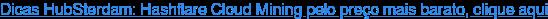 Dicas HubSterdam: Hashflare Cloud Mining pelo preço mais barato, clique aqui