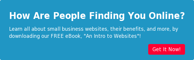 "How Are People Finding You Online? Learn all about small business websites, their benefits, and more, by  downloading our FREE eBook, ""An Intro to Websites""! Get It Now!"