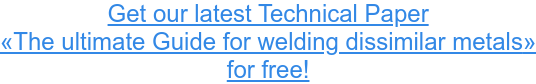 Get our latest Technical Paper «The ultimate Guide for welding dissimilar metals» for free!