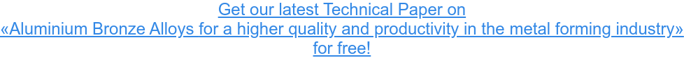 Get our latest Technical Paper on «Aluminium Bronze Alloys for a higher quality and productivity in the metal  forming industry» for free!